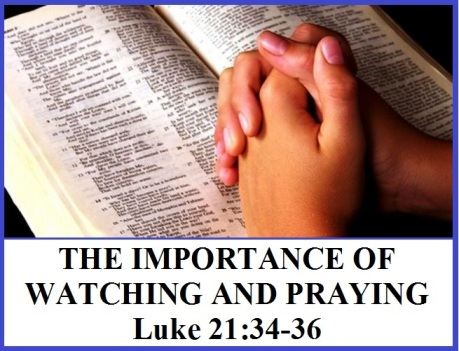 THE IMPORTANCE OF WATCHING AND PRAYING – Luke 21:34-36 | Mission ...