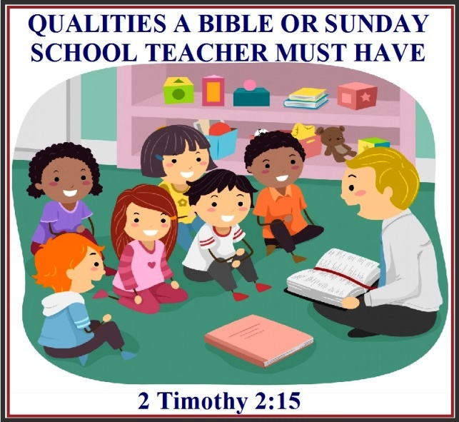 QUALITIES A BIBLE OR SUNDAY SCHOOL TEACHER MUST HAVE – 2
